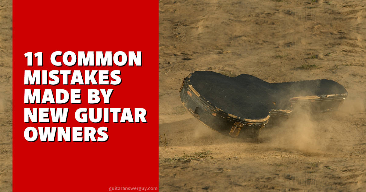 Guitar Mistakes 11 Mistakes Made By New Guitar Owners