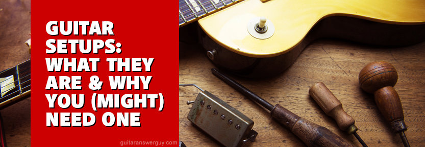 Guitar Setups: What They Are and Why You (Might) Need One
