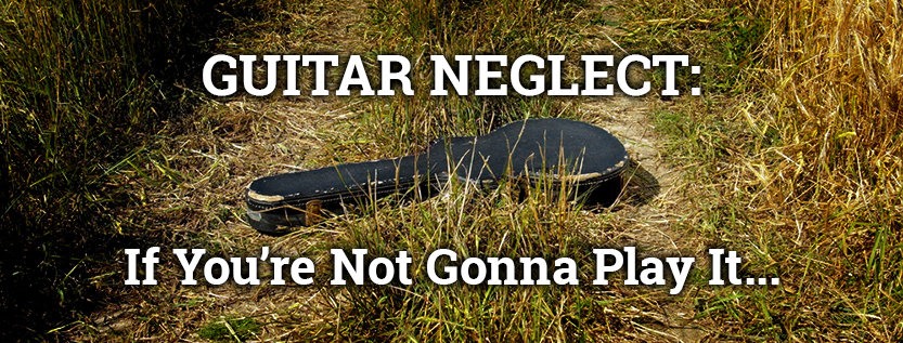 Guitar Neglect: If You're Not Gonna Play It...