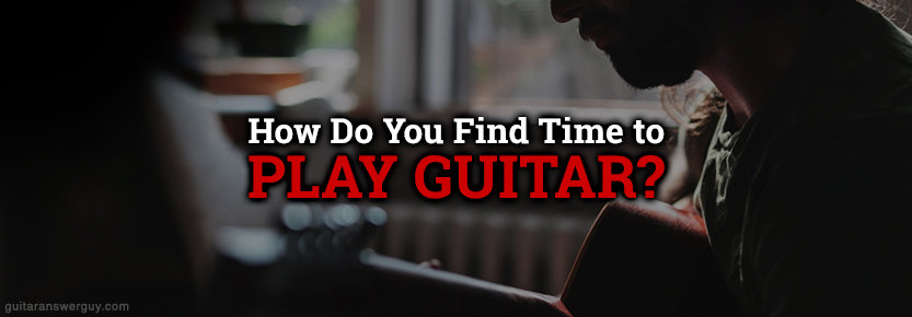 How do You Find Time to Play Guitar?