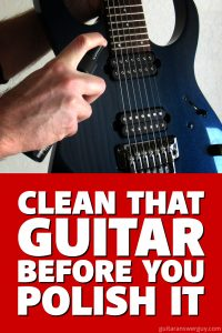 Before you polish your guitar, you need to CLEAN it properly first